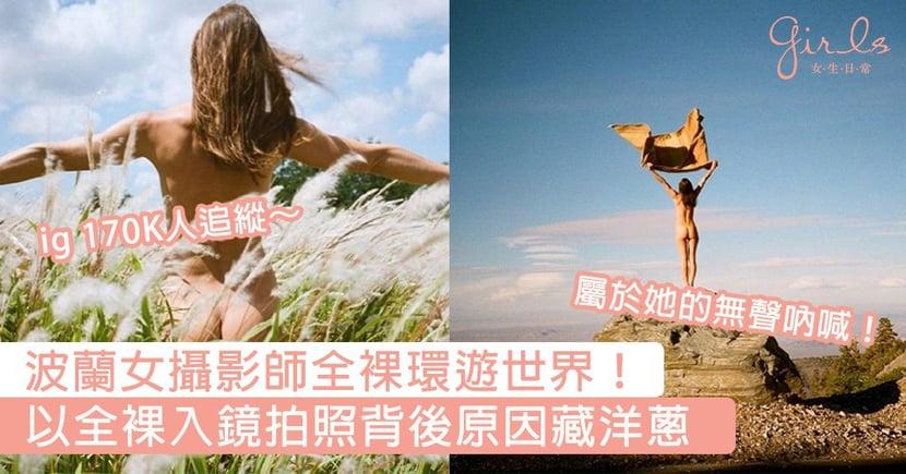 波蘭女攝影師全裸環遊世界!34歲女攝影師每一張相都以全裸入鏡,背後原因藏洋蔥~