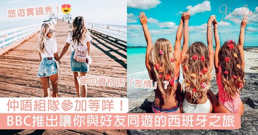 仲唔組隊參加等咩!BBC推出讓你與好友同遊的免費西班牙之旅,參加者資格竟然是「友情」?