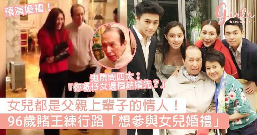 女兒都是父親上輩子的情人!96歲賭王練行路「怕睇唔到女兒結婚」,四太豪宅浴室分分鐘大過你間屋!