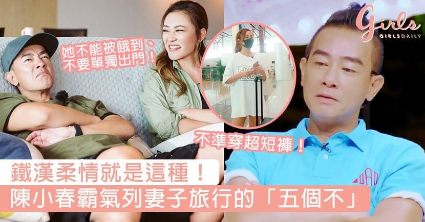 出去玩不準穿超短褲!陳小春霸氣列妻子旅行的「五個不」,完全看得出他是鐵漢柔情的代表啊~