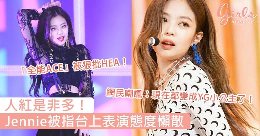 人紅是非多!Blackpink Jennie被指台上表演態度懶散,網民嘲諷:現在都變成YG小公主了!