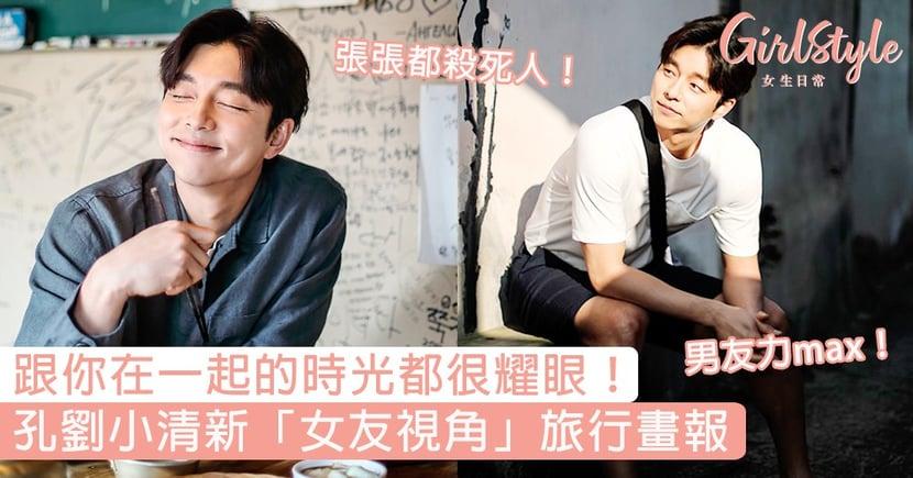 跟你在一起的時光都很耀眼!孔劉小清新「女友視角」旅行畫報,帶著大叔燦爛溫暖的致命魅力!