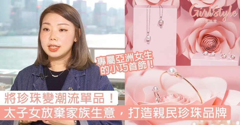 「人老不會珠黃」將珍珠變潮流單品!太子女放棄家族生意,打造專屬亞洲女生的親民珍珠品牌〜