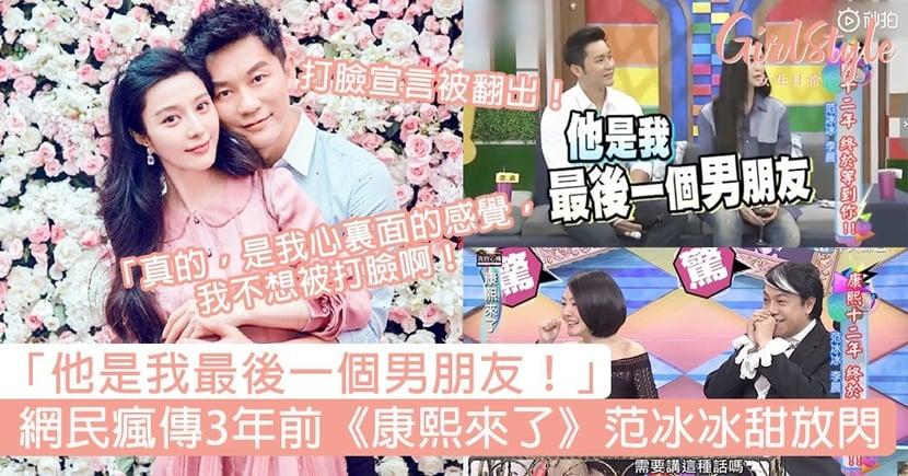 打臉宣言被翻出!網民瘋傳3年前《康熙來了》范冰冰甜放閃:「他是我最後一個男朋友!」