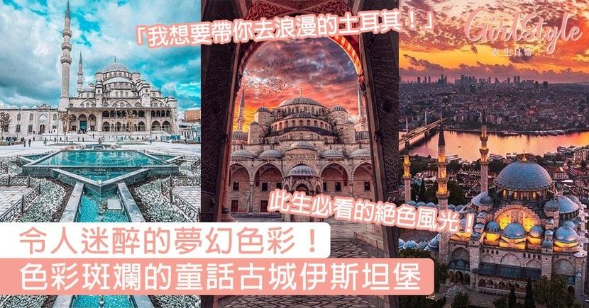 我想要帶你去浪漫的土耳其!色彩斑斕的童話古城伊斯坦堡,絕美風光一睹已是此生無憾!