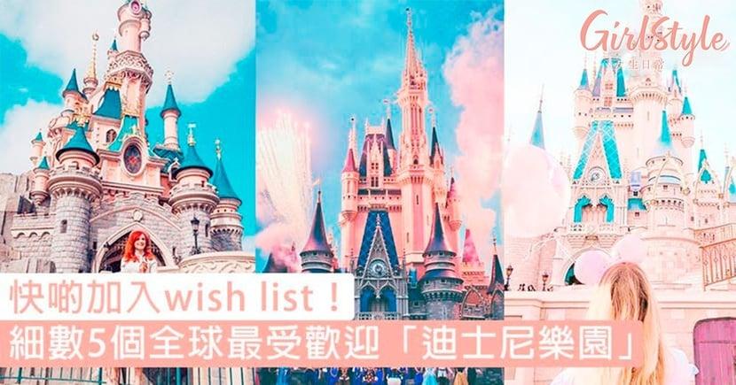快啲加入wish list!細數5個全球最受歡迎「迪士尼樂園」,最美的粉紅城堡原來在這裡!