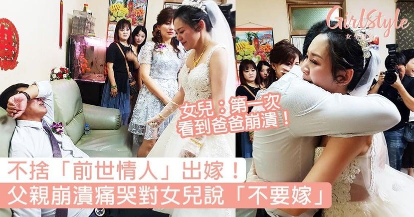 不捨女兒出嫁!父親崩潰遮臉痛哭說「不要嫁」,女兒:第一次看到爸爸崩潰,讓我不知所措!