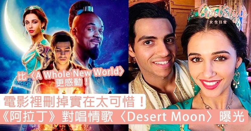電影裡刪掉實在太可惜!《阿拉丁》對唱情歌〈Desert Moon〉曝光,比〈A Whole New World〉更感動!