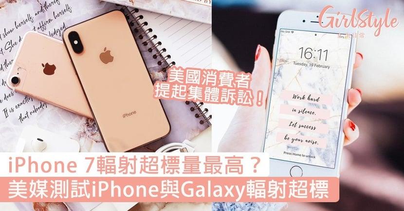 iPhone 7的輻射超標量最高?美媒測試iPhone與Galaxy輻射超標,消費者提集體訴訟!