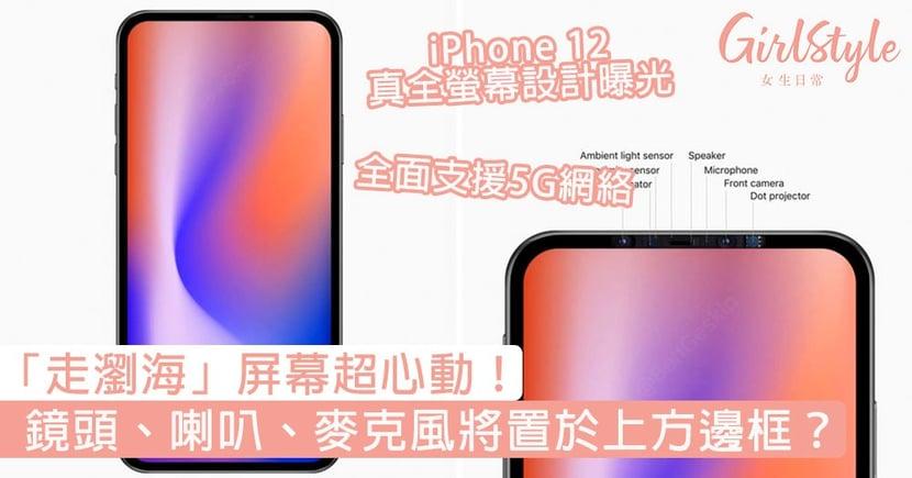 「走瀏海」屏幕超心動!iPhone 12真全螢幕設計曝光,感測鏡頭、喇叭、麥克風將置於上方邊框?