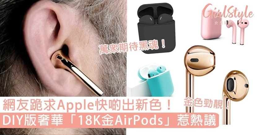 網友跪求Apple快啲出新色!DIY版奢華「18K金AirPods」惹熱議,你又最想要咩新色?