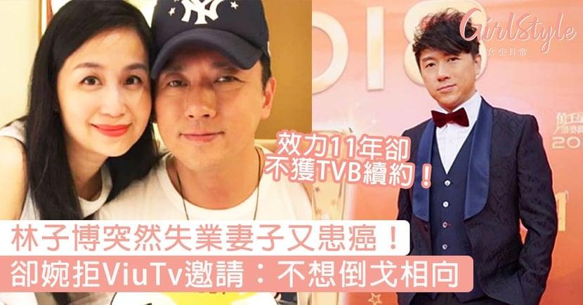 林子博不獲TVB續約!妻子患癌再突然失業,卻婉拒ViuTv邀請:不想倒戈相向!