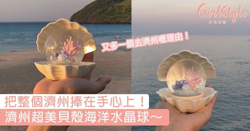 又多一個去濟州嘅理由!濟州超美貝殼海洋水晶球,把整個濟州捧在手心上!