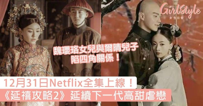 12月31日Netflix全集上線!《延禧攻略2》延續下一代虐戀,魏瓔珞女兒與爾晴兒子陷四角關係!