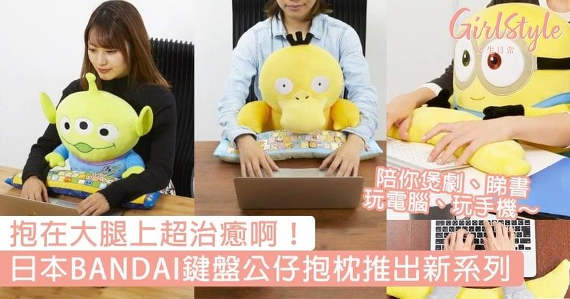 抱在大腿上超治癒啊!BANDAI鍵盤公仔抱枕推出新系列,陪你煲劇玩電腦玩手機~