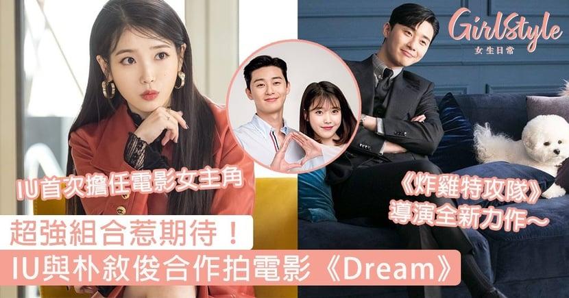 超強組合惹期待!IU與朴敘俊合作拍電影《Dream》,《炸雞特攻隊》導演全新力作~