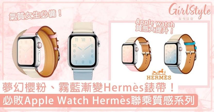 Apple Watch Hermès聯乘質感系列!夢幻櫻粉、霧藍漸變Hermès錶帶,氣質女生必備!