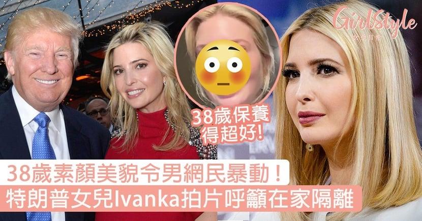 特朗普38歲女兒Ivanka「素顏」拍片呼籲在家隔離,氣質美貌男網民Like爆!