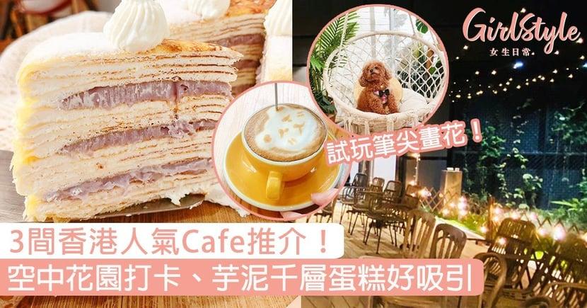 3間香港人氣Cafe推介!夢幻空中花園打卡,芋泥千層蛋糕、試玩筆尖畫花好吸引!