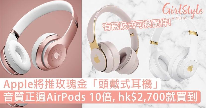 Apple推玫瑰金「頭戴式耳機」!音質正過AirPods 10倍,hk$2,700就買到!