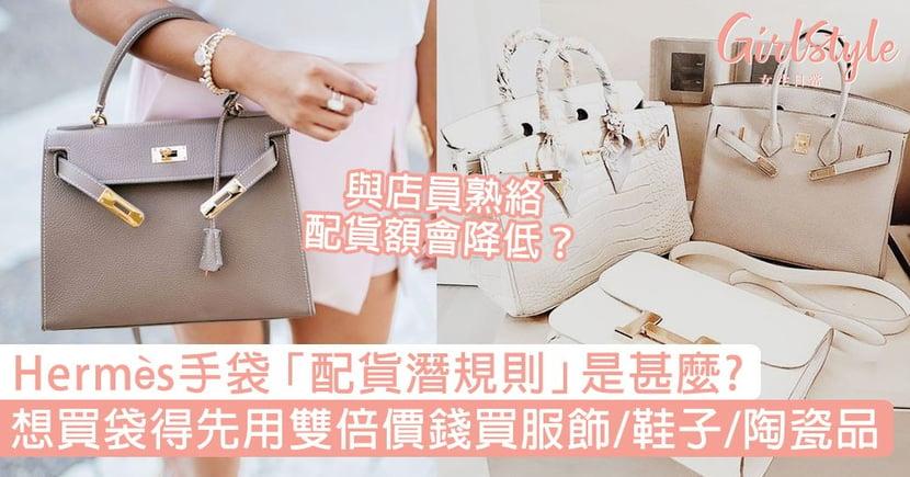 Hermès手袋「配貨潛規則」!想買袋得先用雙倍價錢買周邊、與店員熟絡配貨額會降低?