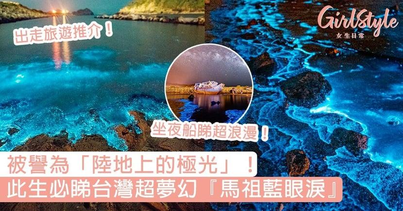 台灣超夢幻『馬祖藍眼淚』!被CNN列為世界15大奇景,夢幻藍光被譽為「陸地上的極光」~