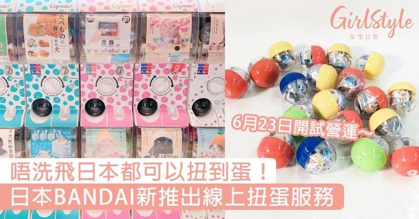 日本BANDAI新推出線上扭蛋服務!6月下旬開試營運,唔洗飛日本都可以扭到蛋~