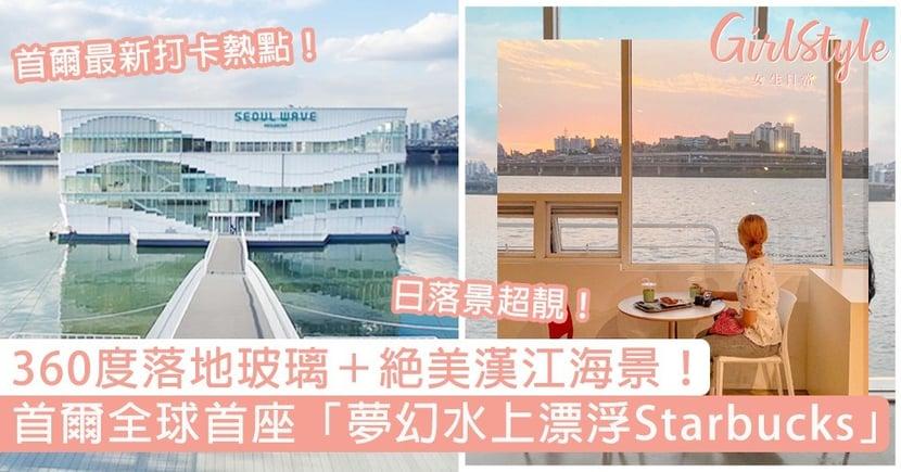 全球首座「夢幻水上漂浮Starbucks」!360度落地玻璃+絕美漢江海景,首爾最新打卡熱點~