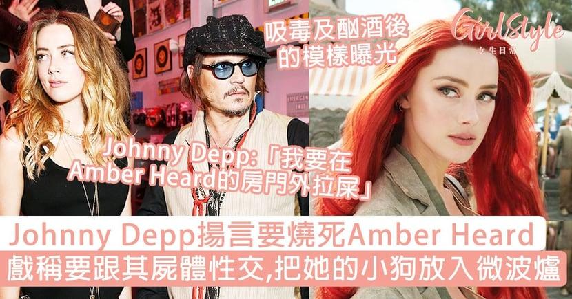 Johnny Depp揚言要燒死Amber Heard,並要跟屍體性交!戲稱把前妻的小狗放入微波爐!