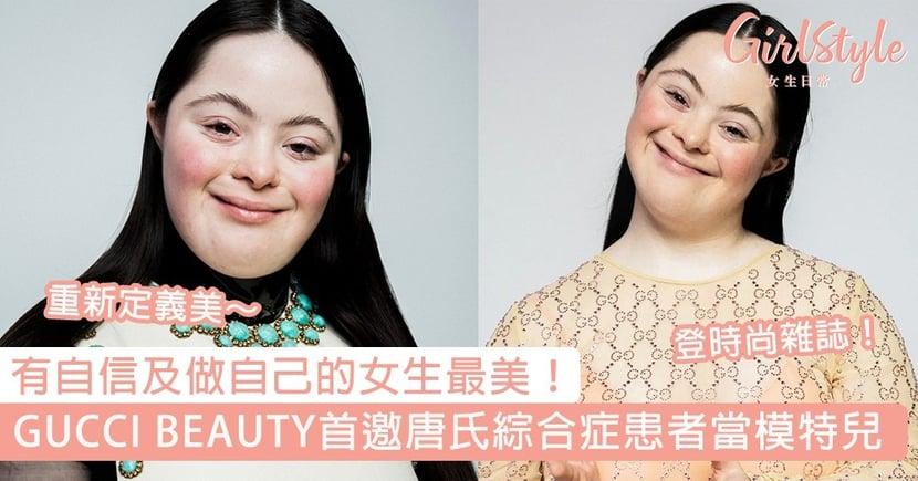 GUCCI BEAUTY 首邀唐氏綜合症患者當模特兒!做model登時尚雜誌,有自信及做自己的女生最美~