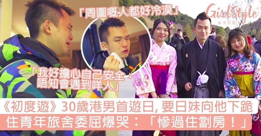 《初度遊》30歲港男首遊日!要日本女生向他下跪,住青年旅舍委屈爆哭:「慘過住劏房!」