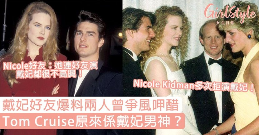 Tom Cruise原來係戴妃男神?戴妃好友爆料Nicole Kidman曾呷醋,更多次拒演戴妃!