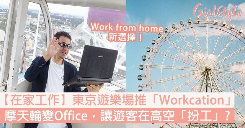 【在家工作】東京遊樂場推「Workcation」摩天輪變Office,讓遊客在高空「扮工」?