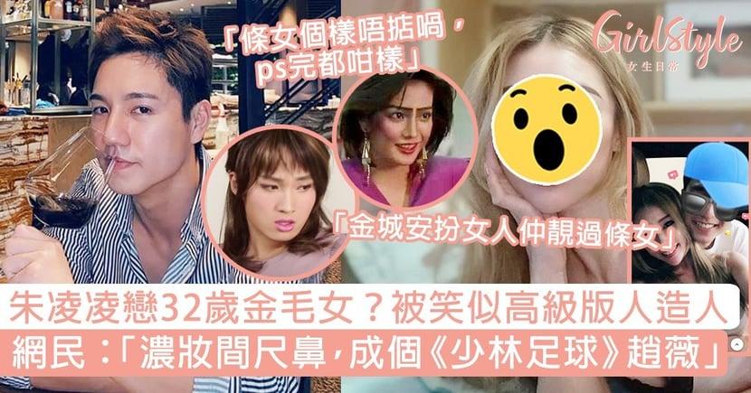 朱凌凌秘戀32歲金毛女友?網民揶揄似人造人:「濃妝間尺鼻,成個《少林足球》趙薇!」