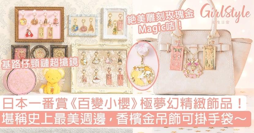 日本一番賞《百變小櫻》極夢幻精緻飾品!堪稱史上最美週邊,香檳金吊飾可掛手袋!