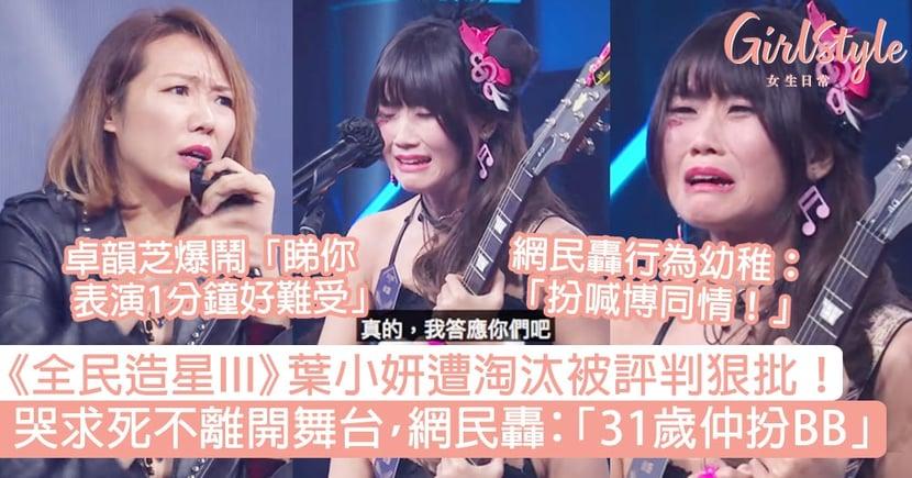 《全民造星3》葉小妍遭淘汰被評判狠批!哭求不離開舞台,網民:「31歲仲扮BB」