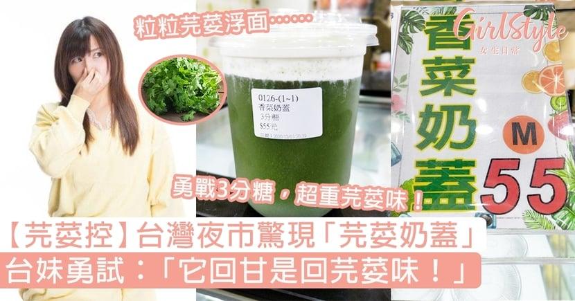 【芫荽控】台灣夜市驚現「芫荽奶蓋」,台妹勇試:「它回甘是回芫荽味!」