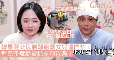韓星嚴父以剃頭懲罰女兒違門禁!對兒子寬鬆被指差別待遇?網民:完全就是暴力!