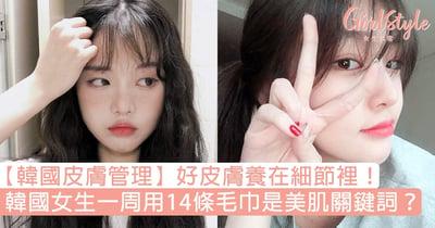 【韓國皮膚管理】好皮膚養在細節裡!韓國女生一周用14條毛巾是美肌關鍵詞?