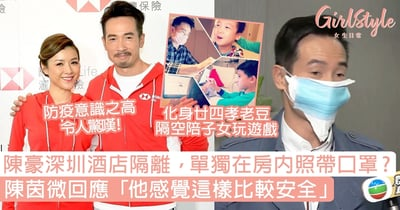 陳豪深圳酒店隔離,單獨在房內都照帶口罩?陳茵微回應:他感覺這樣比較安全