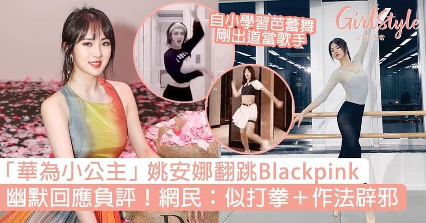 「華為小公主」姚安娜翻跳Blackpink!網民:似打拳+作法辟邪,幽默回應負評獲讚