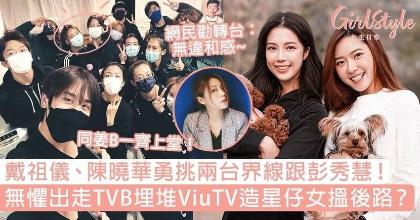 戴祖儀、陳曉華勇挑兩台界線跟彭秀慧!無懼出走TVB埋堆ViuTV造星仔女搵後路?