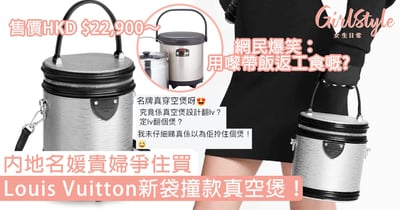 Louis Vuitton新袋撞款真空煲!內地名媛貴婦爭住買,網民爆笑:用嚟帶飯返工食嘅?