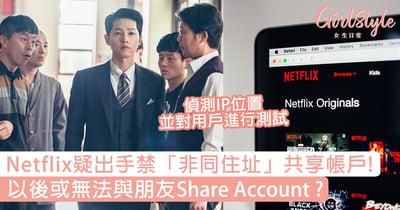 Netflix疑出手禁「非同住址」共享帳戶,以後或無法與朋友Share Account?