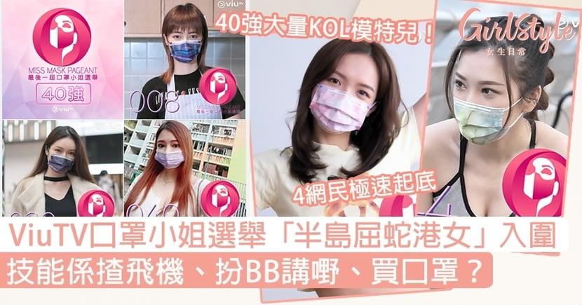 ViuTV口罩小姐選舉40強名單!「半島屈蛇港女」入圍,技能係揸飛機、扮BB講嘢?