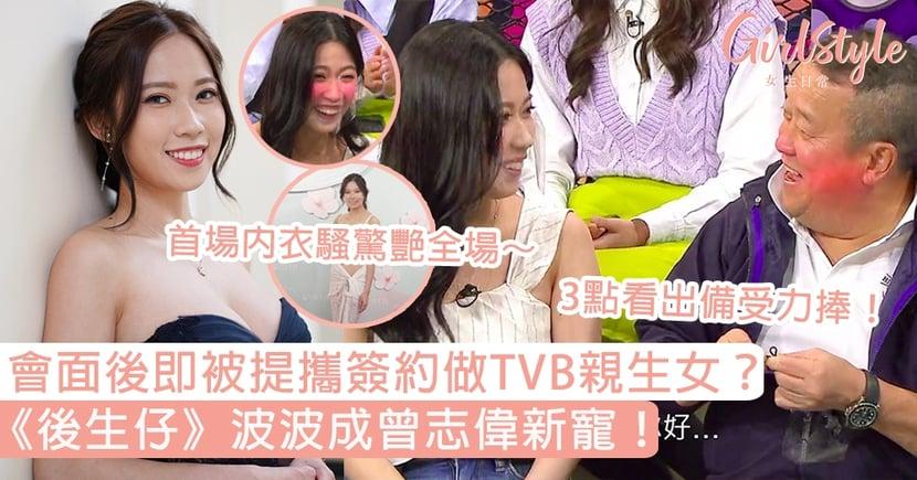 《後生仔》波波成曾志偉新寵!會面後即被提攜簽約做TVB親生女?3點看出備受力捧!