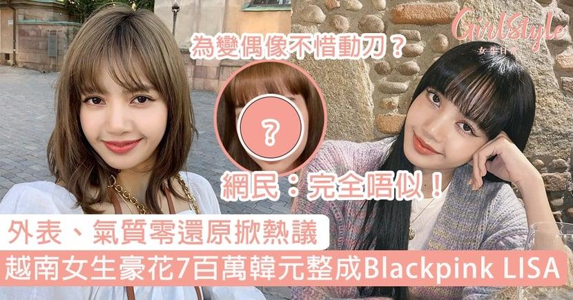 越南女生豪花7百萬韓元整成Blackpink LISA!外表、氣質零還原掀熱議,網民:完全唔似!
