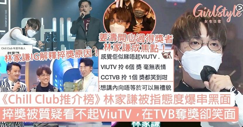 Chill Club推介榜|林家謙被指態度爆串黑面!捽獎看不起ViuTV,在TVB奪獎卻笑面!
