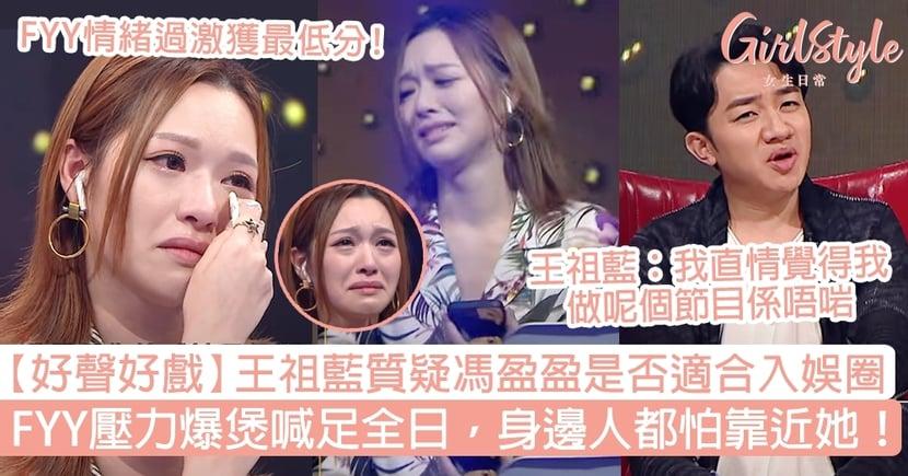 【好聲好戲】王祖藍質疑馮盈盈是否適合入娛圈!FYY壓力爆煲喊足全日,身邊人都怕她!