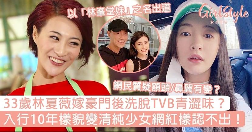33歲林夏薇嫁豪門後洗脫TVB青澀味?入行10年樣貌變清純少女網紅樣認不出!
